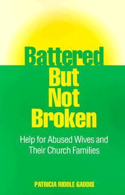 Battered But Not Broken: Help for Abused Wives and Their Church Families Patricia Riddle Gaddis