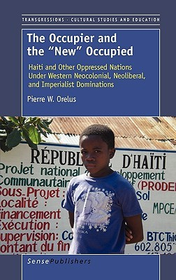 The Occupier and the New Occupied: Haiti and Other Oppressed Nations Under Western Neocolonial, Neoliberal, and Imperialist Dominations Pierre W. Orelus