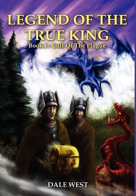 Legend of the True King: Book I: Cull of the Plague  by  Dale West