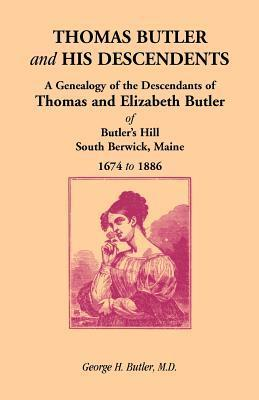 Thomas Butler and His Descendents: A Genealogy of the Descendants of Thomas and Elizabeth Butler of Butlers Hill, South Berwick, Maine, 1674-1886 George H. Butler