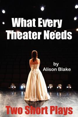 What Every Theater Needs, Two Short Plays: Acting Edition Alison Blake