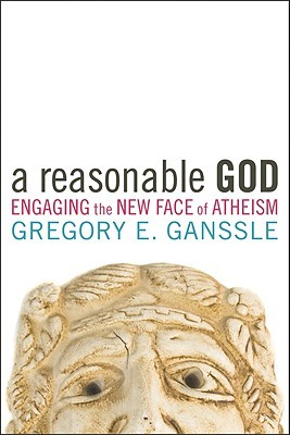 A Reasonable God: Engaging the New Face of Atheism Gregory E. Ganssle