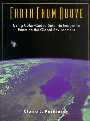 Earth from Above: Using Color-Coded Satellite Images to Examine the Global Environment  by  Claire L. Parkinson