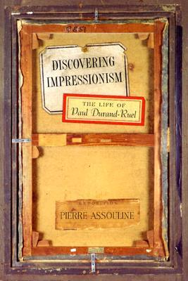 Discovering Impressionism: The Life of Paul Durand-Ruel Pierre Assouline
