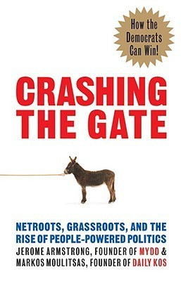 Crashing the Gate: Netroots, Grassroots, and the Rise of People-Powered Politics  by  Jerome Armstrong