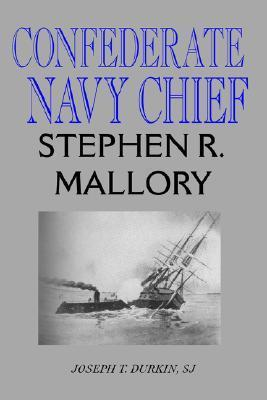 Confederate Navy Chief: Stephen R. Mallory  by  Joseph T. Durkin