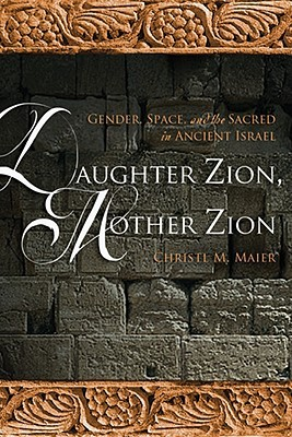 Daughter Zion, Mother Zion: Gender, Space, and the Sacred in Ancient Israel Christl M. Maier