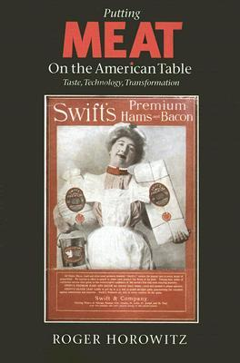 Putting Meat on the American Table: Taste, Technology, Transformation  by  Roger Horowitz