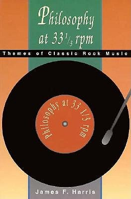 Philosophy at 33 1/3 rpm: Themes of Classic Rock Music  by  James Franklin Harris