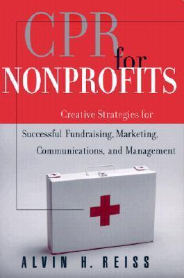 CPR for Nonprofits: Creating Strategies for Successful Fundraising, Marketing, Communications and Management Alvin H. Reiss