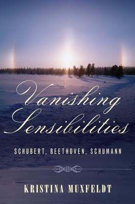 Vanishing Sensibilities: Schubert, Beethoven, Schumann  by  Kristina Muxfeldt