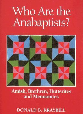 Who Are the Anabaptists?: Amish, Brethren, Hutterites, and Mennonites Donald B. Kraybill