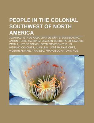 People in the Colonial Southwest of North America: Juan Bautista de Anza, Juan de O Ate, Eusebio Kino, Antonio Jos Mart Nez, Joaquin Murrieta  by  Source Wikipedia