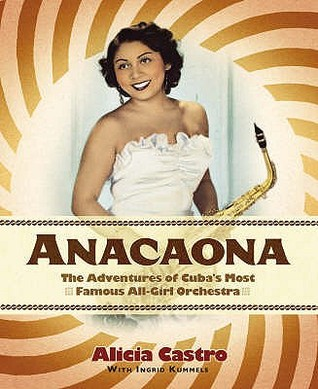 Anacaona: The Amazing Adventures Of Cubas First All Girl Dance Band Alicia Castro
