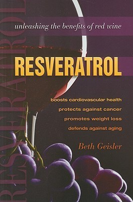Resveratrol: Unleashing the Benefits of Red Wine  by  Beth Geisler
