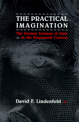 Practical Imagination, The: The German Sciences of State in the Nineteenth Century  by  David F. Lindenfeld