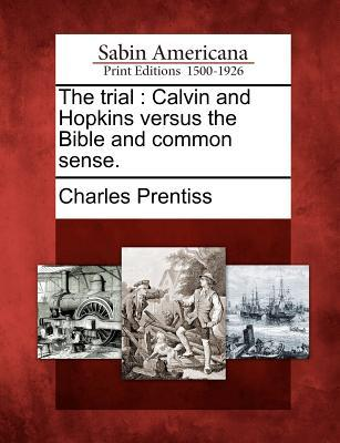 The Trial: Calvin and Hopkins Versus the Bible and Common Sense. Charles Prentiss