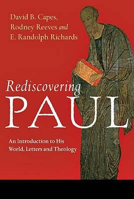 Rediscovering Paul: An Introduction to His World, Letters and Theology David B. Capes