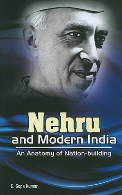 Nehru and Modern India: An Anatomy of Nation-Building  by  G. Gopa Kumar