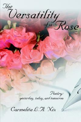The Versatility of a Rose: Poetry: Yesterday, Today, and Tomorrow L. a. Nix Carmelita L. a. Nix