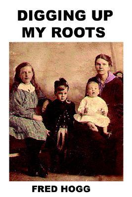 Digging Up My Roots  by  Fred Hogg