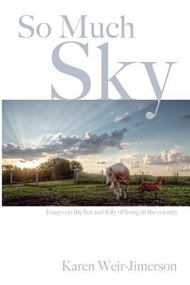 So Much Sky: Essays on the Fun and Folly of Living in the Country  by  Karen Weir-Jimerson