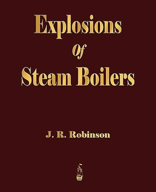 Explosions of Steam Boilers  by  R. Robinson J. R. Robinson
