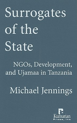 Surrogates of the State: NGOs, Development, and Ujamaa in Tanzania  by  Michael Jennings