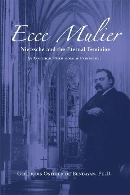 Ecce Mulier: Nietzsche and the Eternal Feminine: An Analytical Psychological Perspective Gertrudis Ostfeld De Bendayan