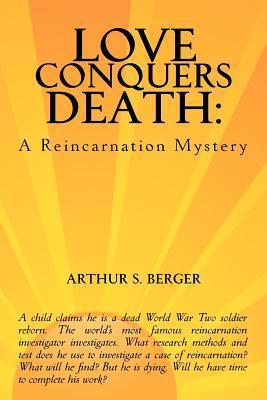 Love Conquers Death: A Reincarnation Mystery Arthur S. Berger