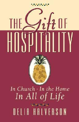 The Gift of Hospitality: In Church, in the Home, in All of Life  by  Delia Halverson
