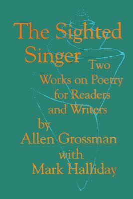 The Sighted Singer: Two Works on Poetry for Readers and Writers  by  Allen Grossman