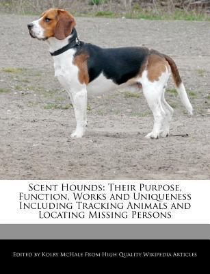 Scent Hounds: Their Purpose, Function, Works and Uniqueness Including Tracking Animals and Locating Missing Persons  by  Kolby McHale