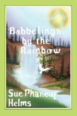Babbelings  by  the Rainbow by Sue Helms