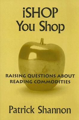 iShop You Shop: Raising Questions about Reading Commodities  by  Patrick Shannon