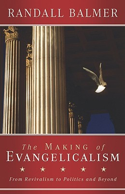 The Making of Evangelicalism: From Revivalism to Politics and Beyond Randall Balmer