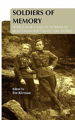 Soldiers of Memory: World War II and Its Aftermath in Estonian Post-Soviet Life Stories. Ene Koresaar