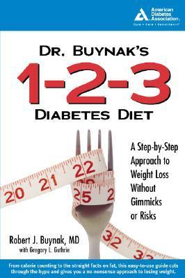 Dr. Buynaks 1-2-3 Diabetes Diet: A Step-By-Step Approach to Weight Loss Without Gimmicks or Risk S  by  Robert J. Buynak