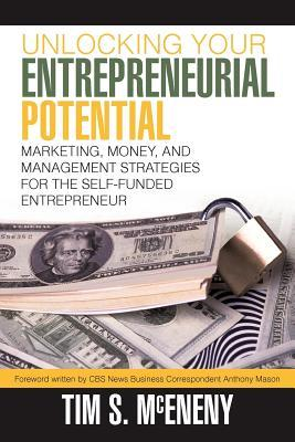 Unlocking Your Entrepreneurial Potential: Marketing, Money, and Management Strategies for the Self-Funded Entrepreneur  by  Tim S. McEneny