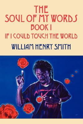 The Soul of My Words Book 1: If I Could Touch the World  by  William Henry Smith