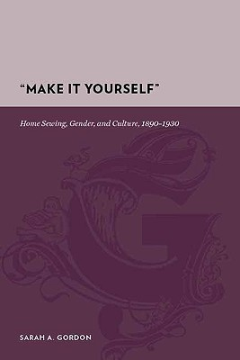 Make It Yourself: Home Sewing, Gender, and Culture, 1890-1930  by  Sarah A. Gordon
