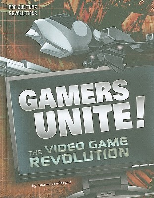 Gamers Unite!: The Video Game Revolution  by  Shane Frederick