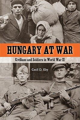 Hungary at War: Civilians and Soldiers in World War II  by  Cecil D. Eby