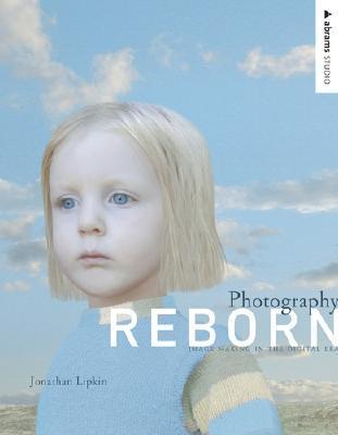 Photography Reborn: Image Making in the Digital Era  by  Jonathan Lipkin