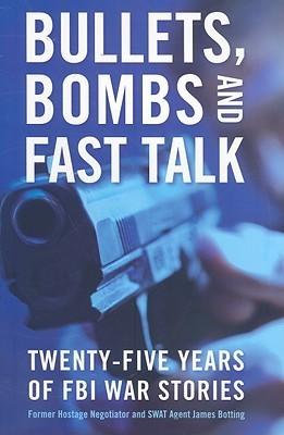 Bullets, Bombs, and Fast Talk: Twenty-five Years of FBI War Stories James Botting