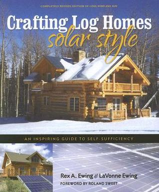 Crafting Log Homes Solar Style: An Inspiring Guide to Self-Sufficiency  by  Rex A. Ewing