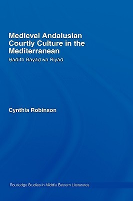Medieval Andalusian Courtly Culture in the Mediterranean: Hadith Bayad Wa Riyad  by  Cynthia Robinson