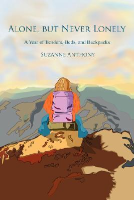 Alone, But Never Lonely: A Year of Borders, Beds, and Backpacks  by  Suzanne Anthony