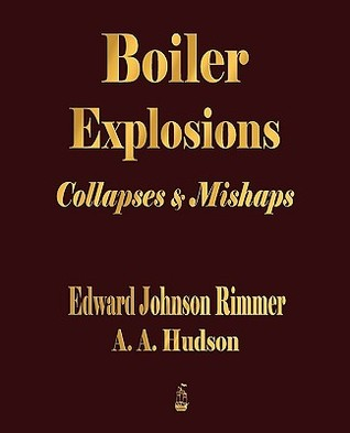 Boiler Explosions Collapses And Mishaps (1912)  by  Edward Johnson Rimmer