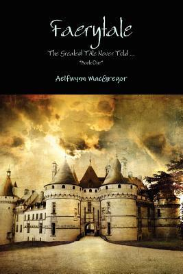 Faerytale the Greatest Tale Never Told... *Book One* Aelfwynn MacGregor